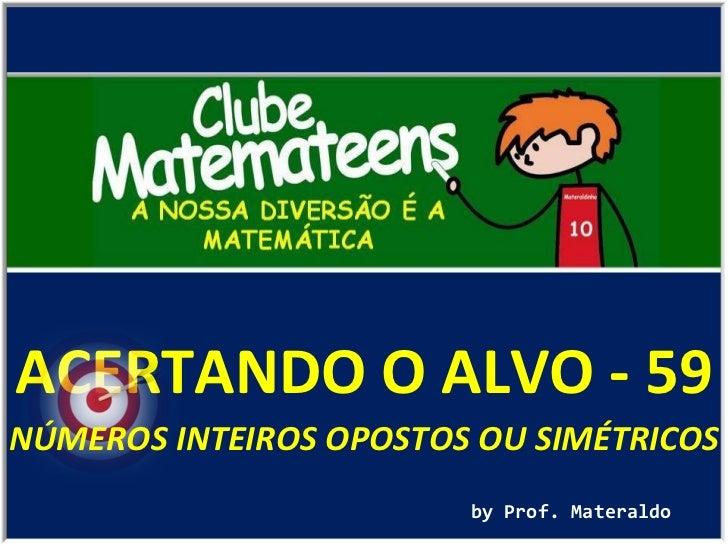 ACERTANDO O ALVO - 59 by Prof. Materaldo NÚMEROS INTEIROS OPOSTOS OU SIMÉTRICOS