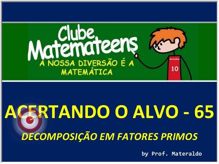 ACERTANDO O ALVO - 65 by Prof. Materaldo DECOMPOSIÇÃO EM FATORES PRIMOS