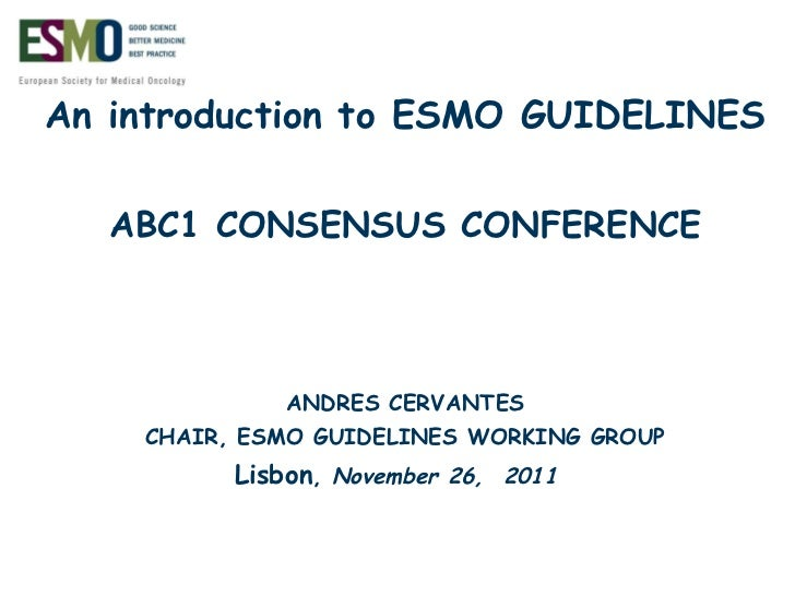An introduction to ESMO GUIDELINES ABC1 CONSENSUS CONFERENCE ANDRES CERVANTES CHAIR, ESMO GUIDELINES WORKING GROUP Lisbon ...