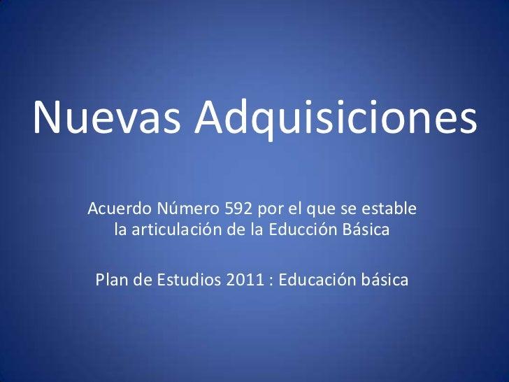 Nuevas Adquisiciones  Acuerdo Número 592 por el que se estable     la articulación de la Educción Básica  Plan de Estudios...