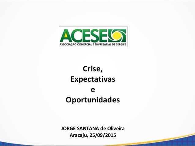 Crise, Expectativas e Oportunidades JORGE SANTANA de Oliveira Aracaju, 25/09/2015