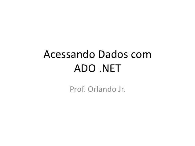 Acessando Dados com      ADO .NET    Prof. Orlando Jr.
