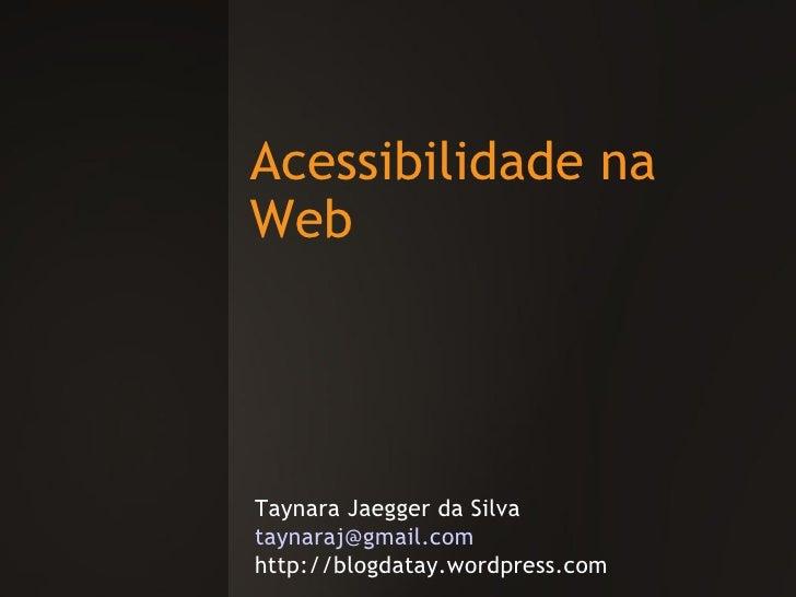 Acessibilidade na Web Taynara Jaegger da Silva [email_address] http://blogdatay.wordpress.com
