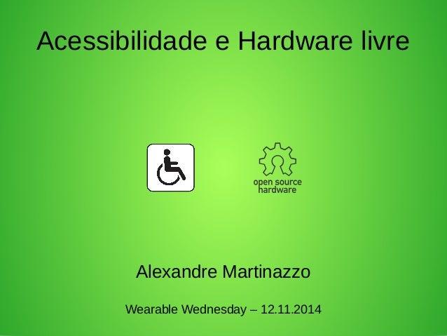Acessibilidade e Hardware livre  Alexandre Martinazzo  Wearable Wednesday – 12.11.2014