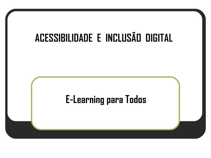 ACESSIBILIDADE E INCLUSÃO DIGITAL            E-Learning para Todos