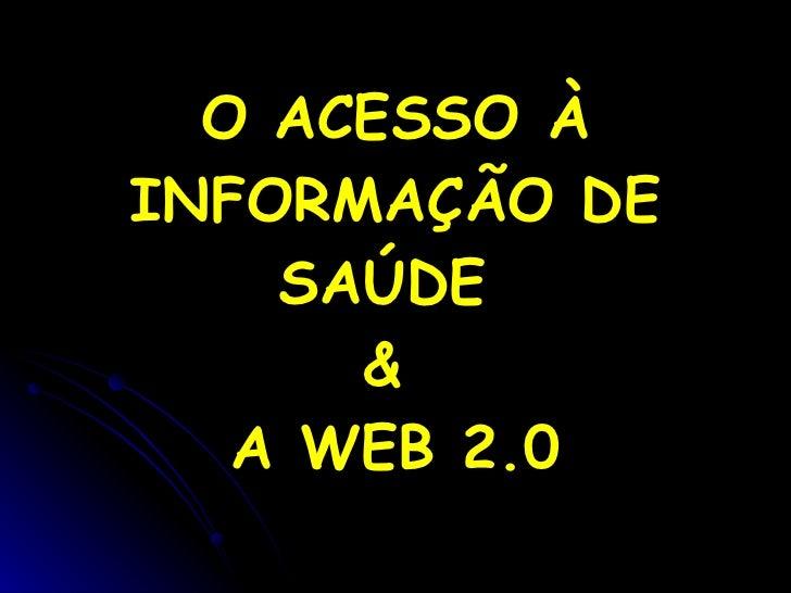 O ACESSO À INFORMAÇÃO DE SAÚDE  &  A WEB 2.0