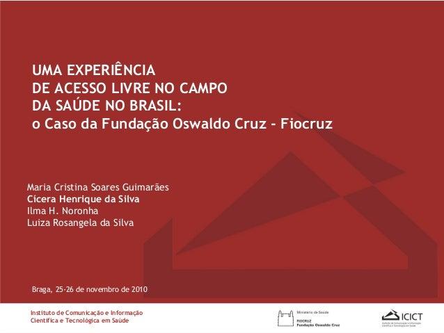 UMA EXPERIÊNCIA DE ACESSO LIVRE NO CAMPO DA SAÚDE NO BRASIL: o Caso da Fundação Oswaldo Cruz - Fiocruz Braga, 25-26 de nov...