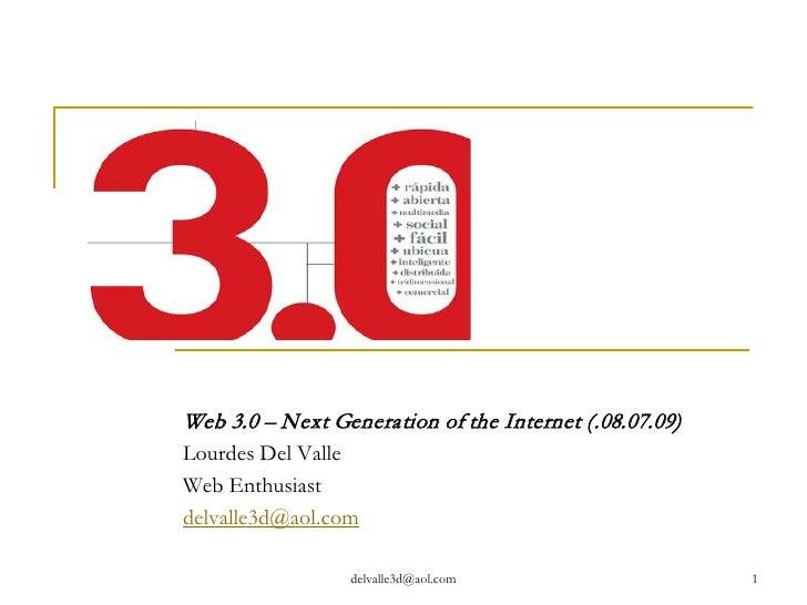 Web 3.0 – Next Generation of the Internet (.08.07.09) Lourdes Del Valle Web Enthusiast delvalle3d@aol.com                 ...