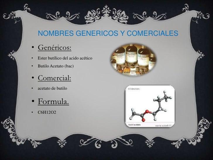 NOMBRES GENERICOS Y COMERCIALES• Genéricos:•   Ester butílico del acido acético•   Butilo Acetato (bac)• Comercial:•   ace...