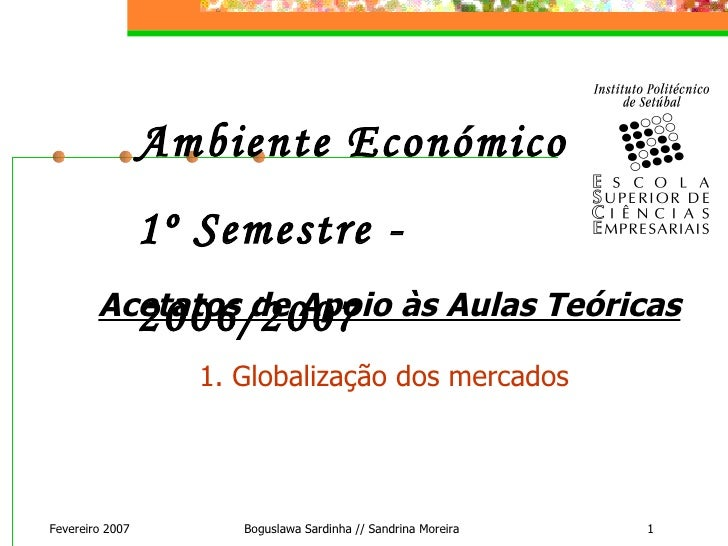 Fevereiro 2007 Boguslawa Sardinha // Sandrina Moreira Ambiente Económico  1º Semestre - 2006/2007 Acetatos de Apoio às Aul...