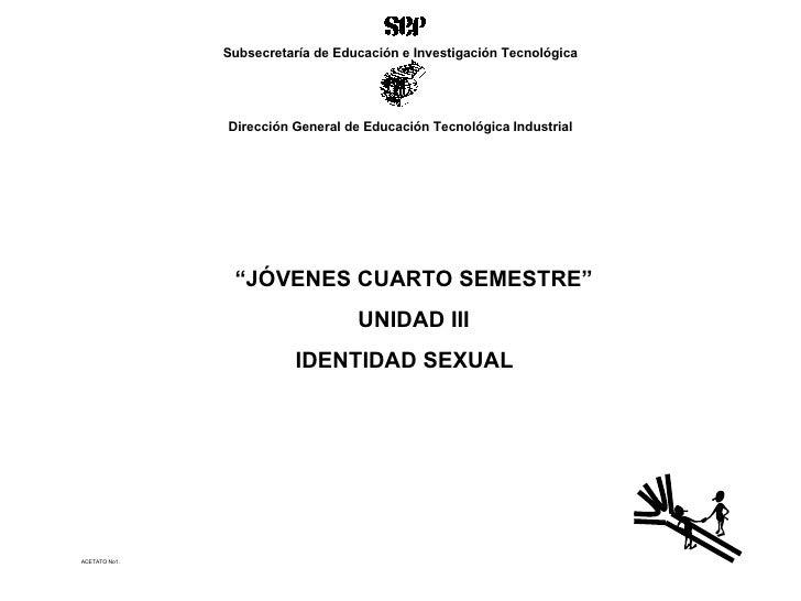 """ACETATO No1. """" JÓVENES CUARTO SEMESTRE"""" UNIDAD III IDENTIDAD SEXUAL  Subsecretaría de Educación e Investigación Tecnológic..."""