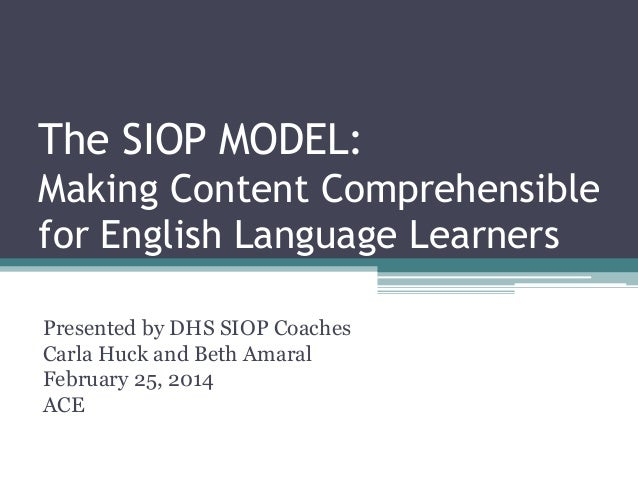 The SIOP MODEL: Making Content Comprehensible for English Language Learners Presented by DHS SIOP Coaches Carla Huck and B...