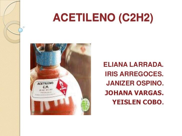 ACETILENO (C2H2)        ELIANA LARRADA.        IRIS ARREGOCES.         JANIZER OSPINO.        JOHANA VARGAS.          YEIS...