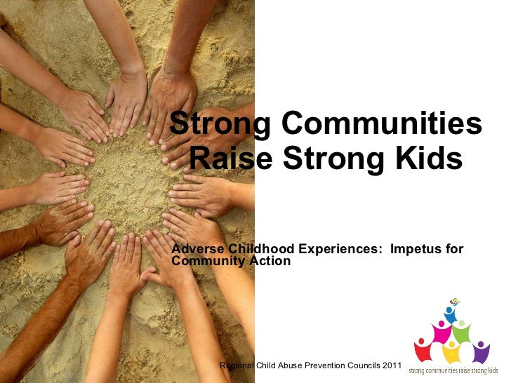 Strong Communities Raise Strong Kids Adverse Childhood Experiences:  Impetus for Community Action  Regional Child Abuse Pr...