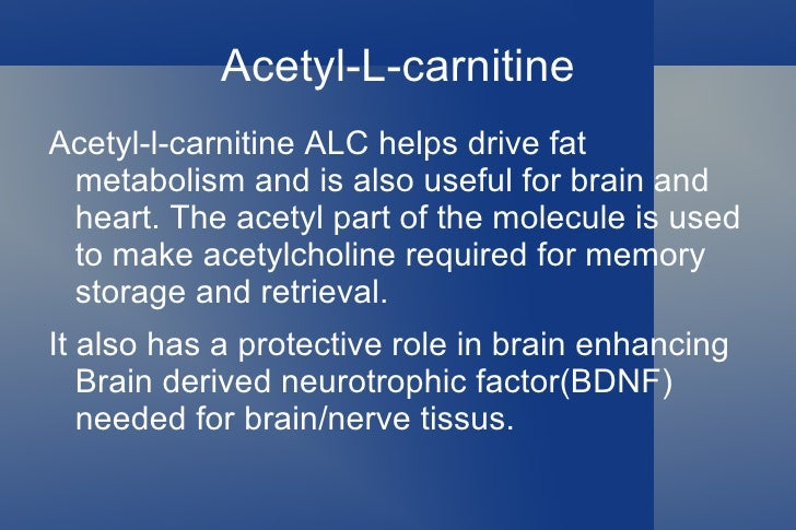 Acetyl-L-carnitine <ul><li>Acetyl-l-carnitine ALC helps drive fat metabolism and is also useful for brain and heart. The a...