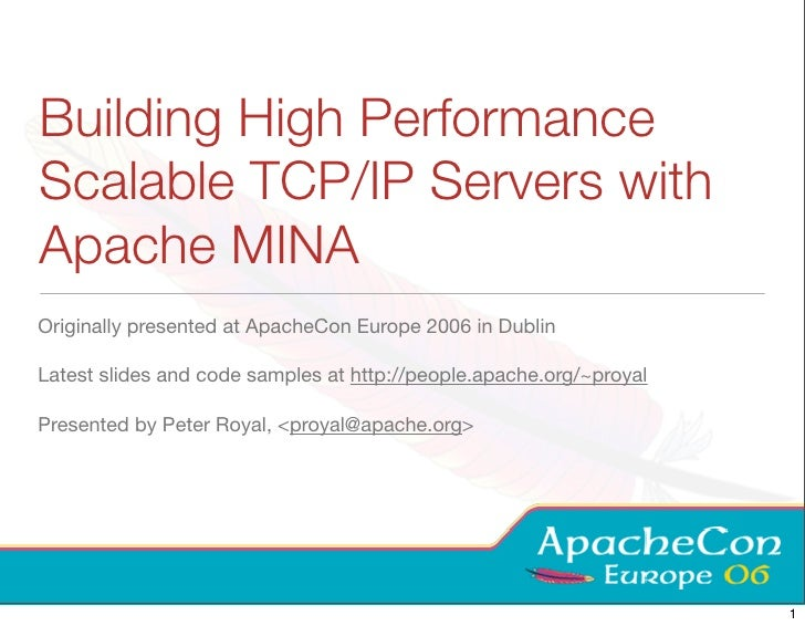 Building High Performance Scalable TCP/IP Servers with Apache MINA Originally presented at ApacheCon Europe 2006 in Dublin...