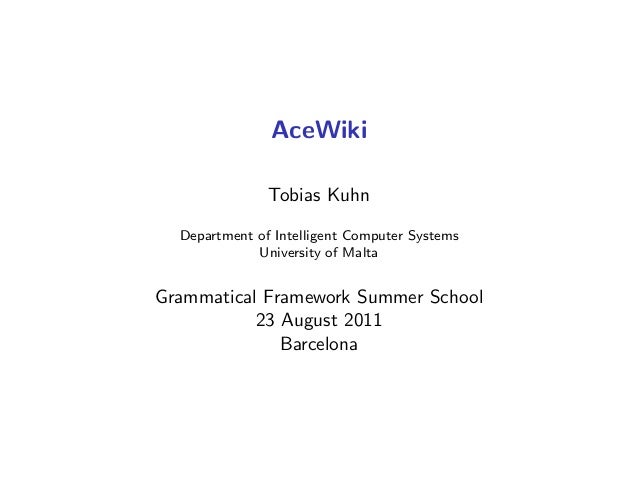 AceWiki Tobias Kuhn Department of Intelligent Computer Systems University of Malta Grammatical Framework Summer School 23 ...