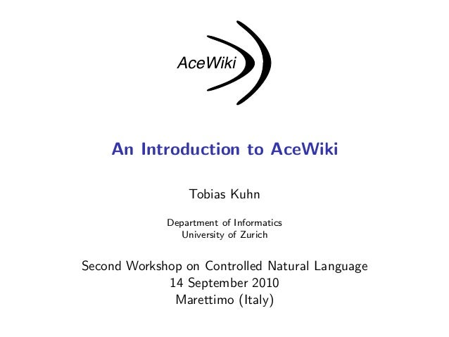 An Introduction to AceWiki Tobias Kuhn Department of Informatics University of Zurich Second Workshop on Controlled Natura...