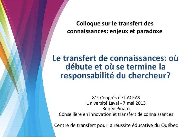 Renée Pinard - ACFAS 2013 - Le transfert de connaissances : où débute et où s'arrête la responsabilité du chercheur
