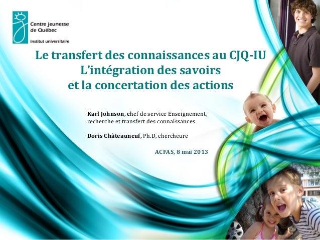 Le transfert des connaissances au CJQ-IU L'intégration des savoirs et la concertation des actions .  Karl Johnson, chef de...