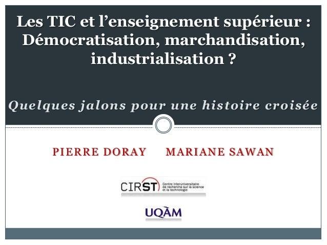 PIERRE DORAY MARIANE SAWAN Les TIC et l'enseignement supérieur : Démocratisation, marchandisation, industrialisation ? Que...