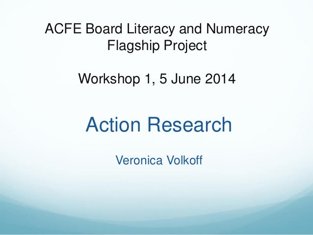 ACFE Board Literacy and Numeracy Flagship Project Workshop 1, 5 June 2014 Action Research Veronica Volkoff