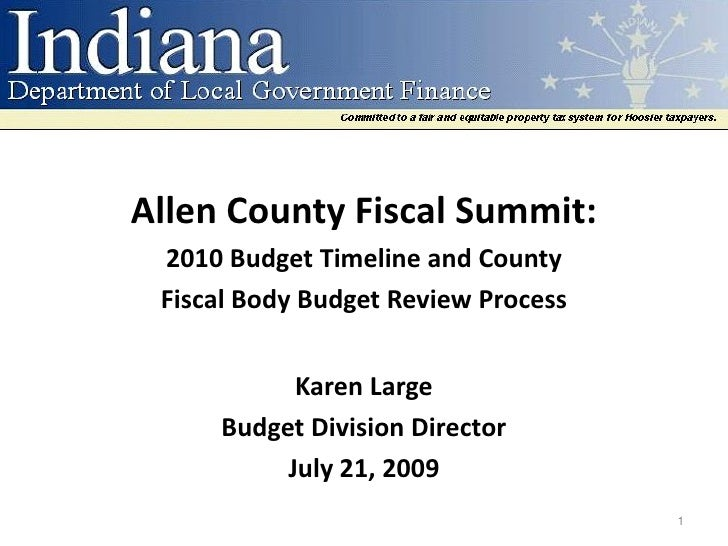Allen County Fiscal Summit:  2010 Budget Timeline and County  Fiscal Body Budget Review Process              Karen Large  ...
