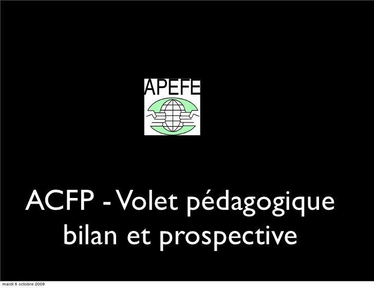 ACFP - Volet pédagogique             bilan et prospective mardi 6 octobre 2009