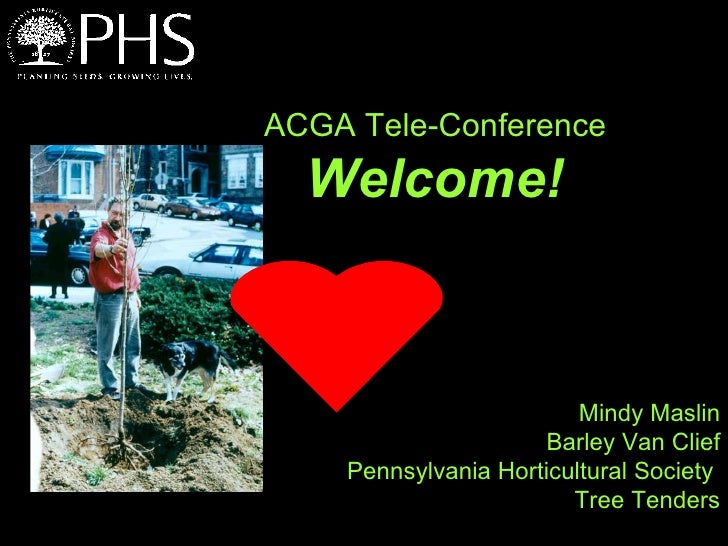 ACGA Tele-Conference  Welcome!   Mindy Maslin Barley Van Clief Pennsylvania Horticultural Society  Tree Tenders