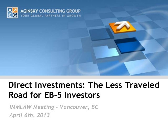 Direct Investments: The Less TraveledRoad for EB-5 InvestorsIMMLAW Meeting – Vancouver, BCApril 6th, 2013