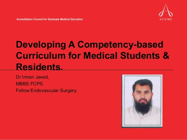 Developing A Competency-basedCurriculum for Medical Students &Residents.Dr Imran Javed,MBBS.FCPS.Fellow Endovascular Surge...