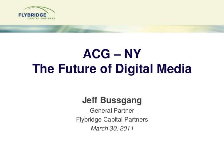 ACG – NYThe Future of Digital Media<br />Jeff Bussgang<br />General Partner<br />Flybridge Capital Partners<br />March 30,...