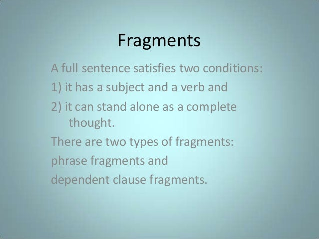 Fragments A full sentence satisfies two conditions: 1) it has a subject and a verb and 2) it can stand alone as a complete...
