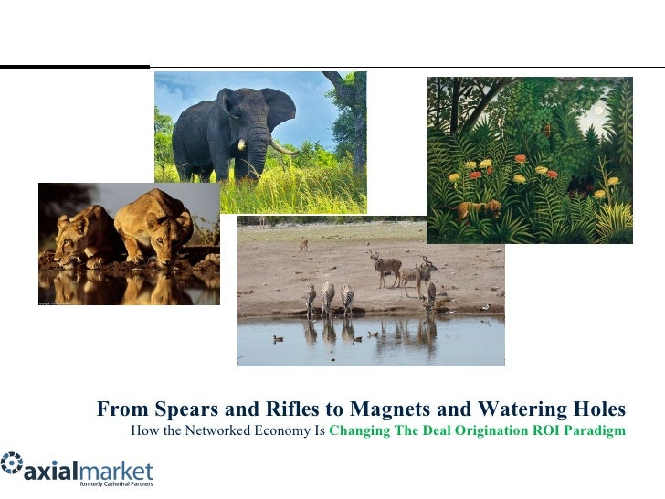 From Spears and Rifles to Magnets and Watering Holes How the Networked Economy Is  Changing The Deal Origination ROI Parad...