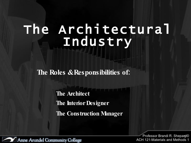 The Architectural Industry The Roles & Responsibilities of: The Architect The Interior Designer The Construction Manager
