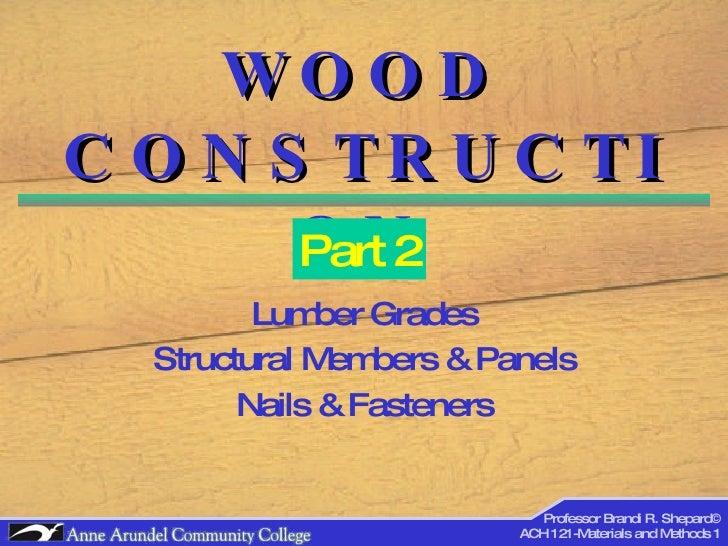 WOOD CONSTRUCTION Lumber Grades Structural Members & Panels Nails & Fasteners Part 2 Professor Brandi R. Shepard© ACH 121-...