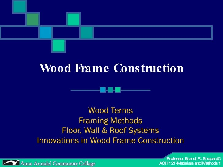 Wood Frame Construction Wood Terms Framing Methods Floor, Wall & Roof Systems Innovations in Wood Frame Construction