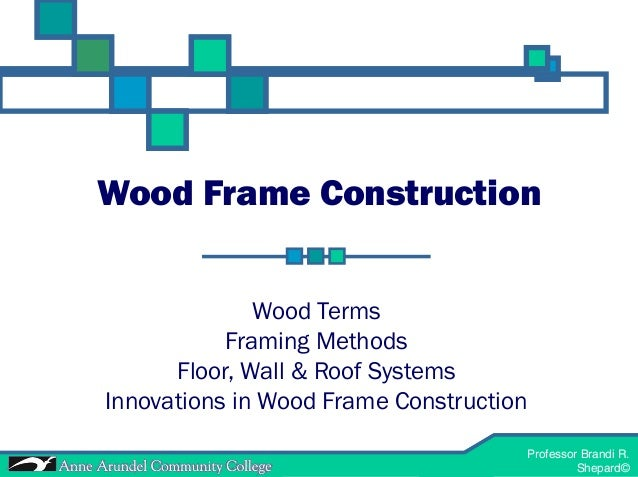 Professor Brandi R. Shepard© ACH 121-Materials and Methods 1 Professor Brandi R. Shepard© Wood Frame Construction Wood Ter...