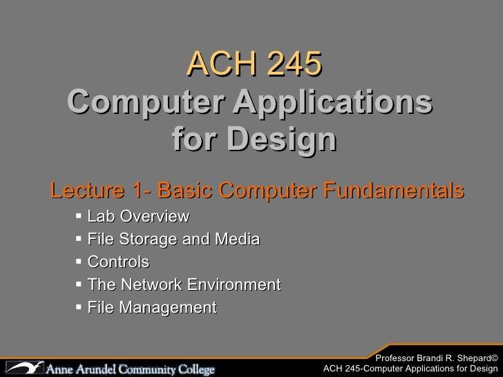 ACH 245 Computer Applications  for Design <ul><li>Lecture 1- Basic Computer Fundamentals </li></ul><ul><ul><li>Lab Overvie...
