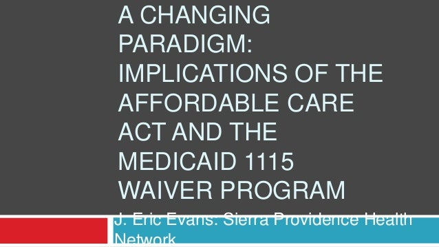 A CHANGING PARADIGM: IMPLICATIONS OF THE AFFORDABLE CARE ACT AND THE MEDICAID 1115 WAIVER PROGRAM J. Eric Evans: Sierra Pr...