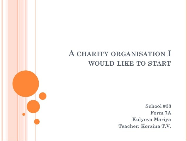 A CHARITY ORGANISATION I WOULD LIKE TO START School #33 Form 7A Kulyova Mariya Teacher: Korzina T.V.