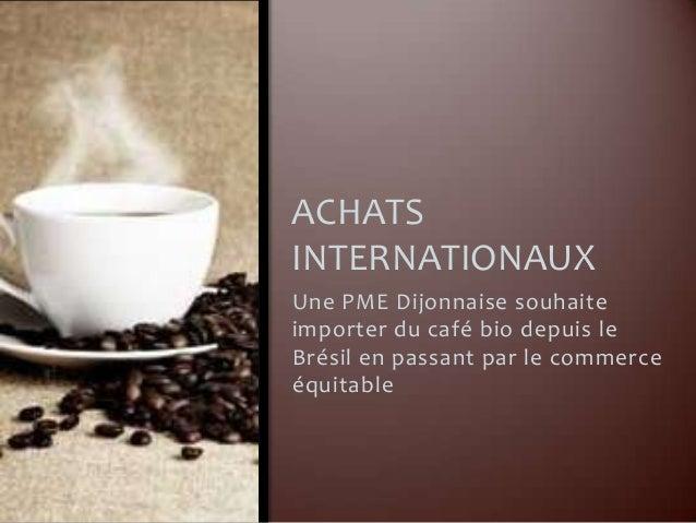 ACHATSINTERNATIONAUXUne PME Dijonnaise souhaiteimporter du café bio depuis leBrésil en passant par le commerceéquitable