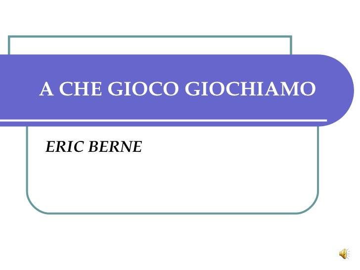 A CHE GIOCO GIOCHIAMO ERIC BERNE