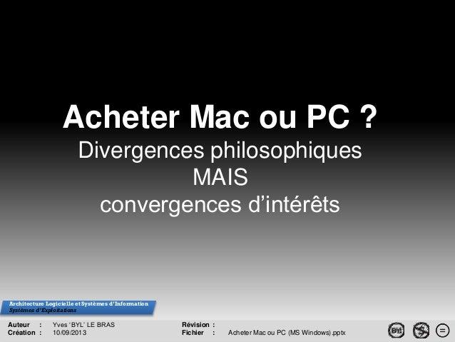 Auteur : Yves 'BYL' LE BRAS Création : 10/09/2013 Acheter Mac ou PC ? Divergences philosophiques MAIS convergences d'intér...