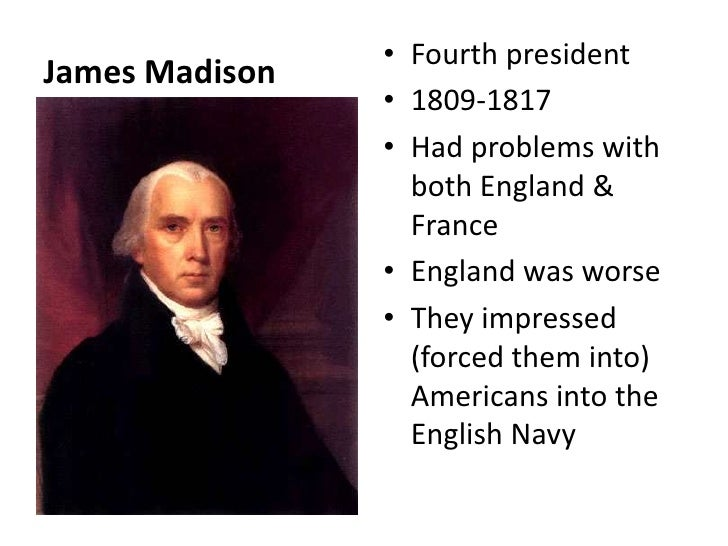 James Madison <br />Fourth president <br />1809-1817<br />Had problems with both England & France<br />England was worse <...