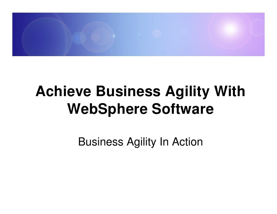 Achieve Business Agility With     WebSphere Software       Business Agility In Action