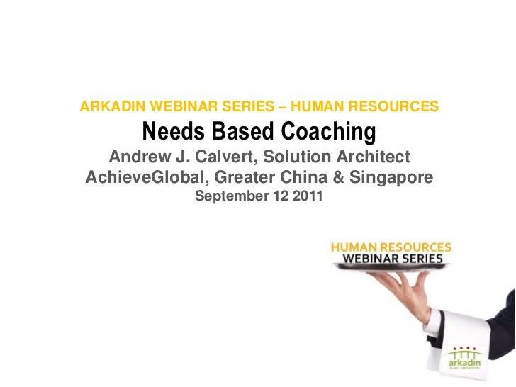 ARKADIN WEBINAR SERIES – HUMAN RESOURCES      Needs Based Coaching  Andrew J. Calvert, Solution ArchitectAchieveGlobal, Gr...