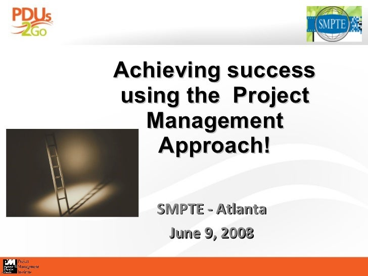 Achieving success using the  Project Management Approach! SMPTE - Atlanta June 9, 2008