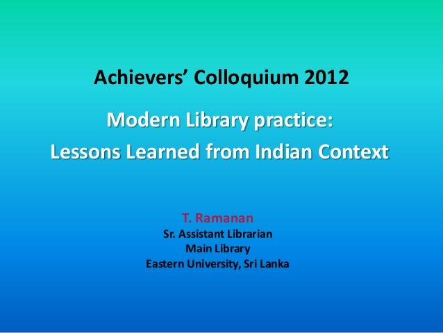 Achievers' Colloquium 2012      Modern Library practice:Lessons Learned from Indian Context                T. Ramanan     ...