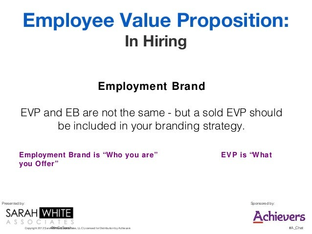 employment and value proposition Employer brand describes an employer's reputation as a place to work, and their employee value proposition, as opposed to the more general corporate brand reputation and value proposition to customers.